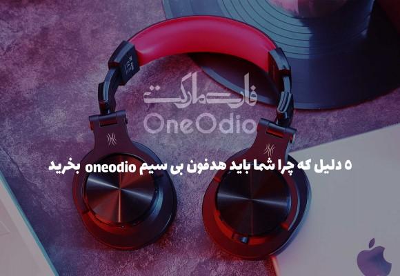 ۵ دلیل برای خرید هدفون بی سیم Oneodio